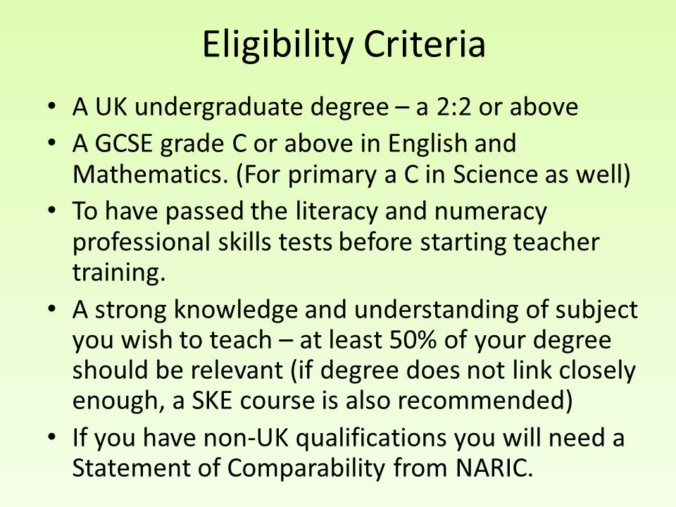 A UK undergraduate degree – a 2:2 or above A GCSE grade C or above in English and Mathematics. (For primary a C in Science as well) To have passed the