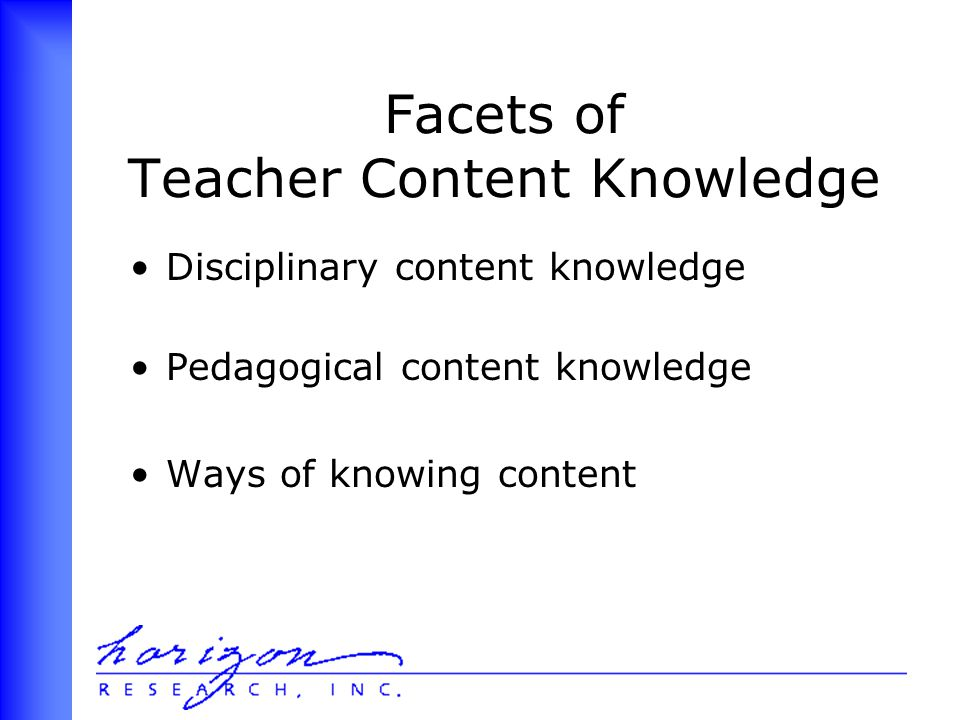 Facets of Teacher Content Knowledge Disciplinary content knowledge Pedagogical content knowledge Ways of knowing content