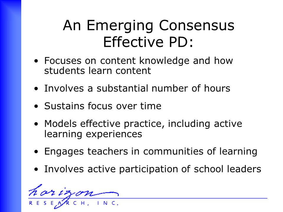 An Emerging Consensus Effective PD: Focuses on content knowledge and how students learn content Involves a substantial number of hours Sustains focus over time Models effective practice, including active learning experiences Engages teachers in communities of learning Involves active participation of school leaders