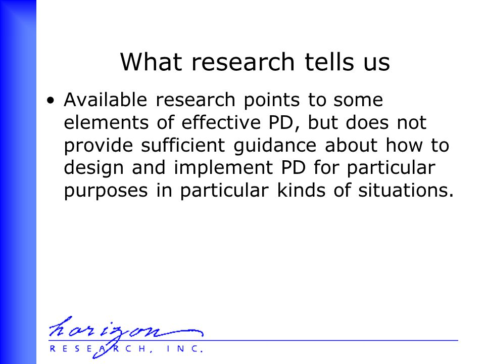 What research tells us Available research points to some elements of effective PD, but does not provide sufficient guidance about how to design and implement PD for particular purposes in particular kinds of situations.