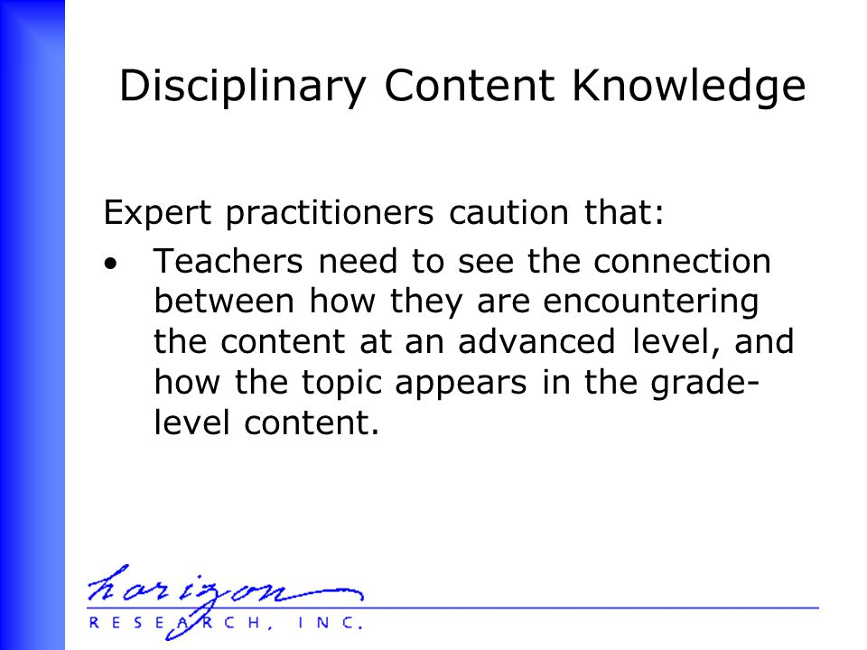 Disciplinary Content Knowledge Expert practitioners caution that: Teachers need to see the connection between how they are encountering the content at an advanced level, and how the topic appears in the grade- level content.