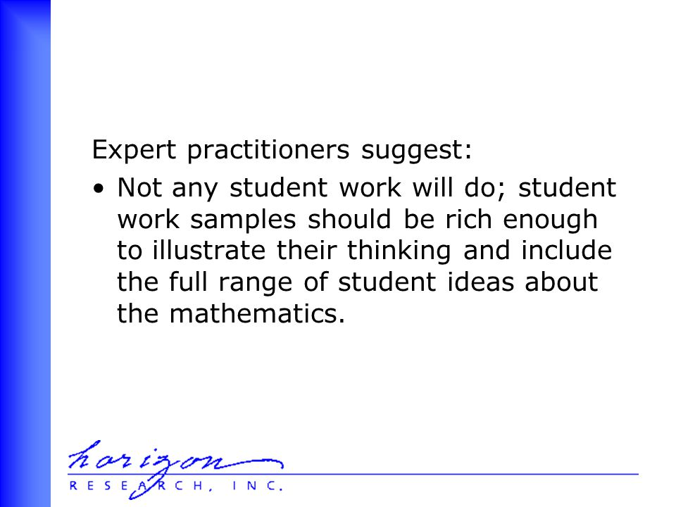 Expert practitioners suggest: Not any student work will do; student work samples should be rich enough to illustrate their thinking and include the full range of student ideas about the mathematics.
