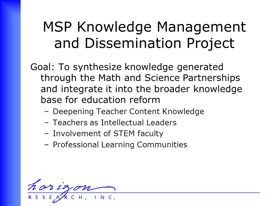 MSP Knowledge Management and Dissemination Project Goal: To synthesize knowledge generated through the Math and Science Partnerships and integrate it into the broader knowledge base for education reform –Deepening Teacher Content Knowledge –Teachers as Intellectual Leaders –Involvement of STEM faculty –Professional Learning Communities