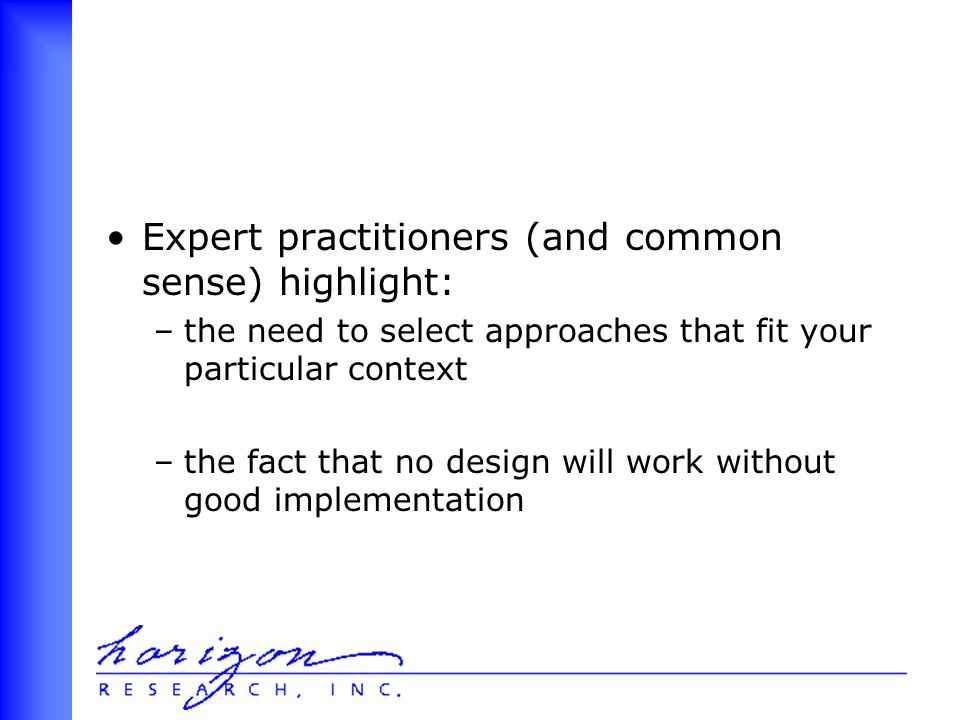 Expert practitioners (and common sense) highlight: –the need to select approaches that fit your particular context –the fact that no design will work without good implementation