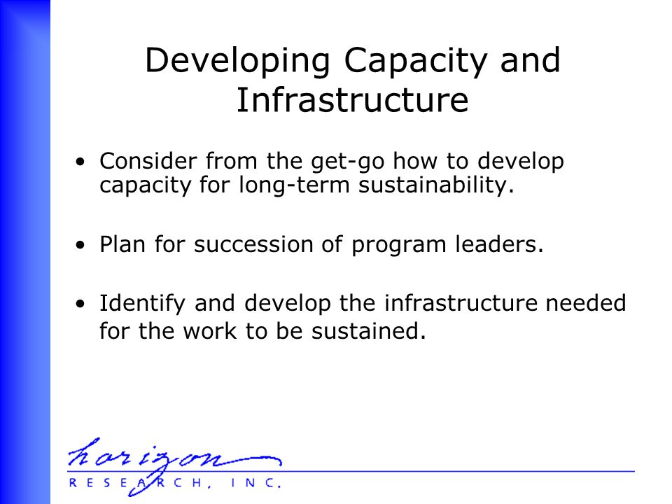 Developing Capacity and Infrastructure Consider from the get-go how to develop capacity for long-term sustainability.