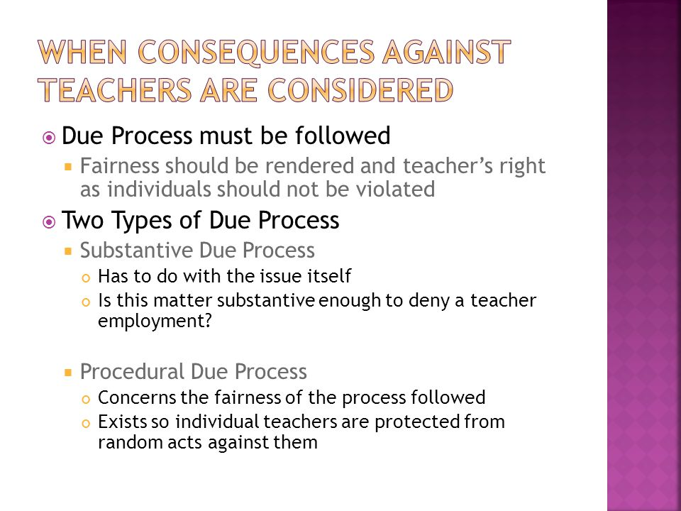  Due Process must be followed  Fairness should be rendered and teacher's right as individuals should not be violated  Two Types of Due Process  Su