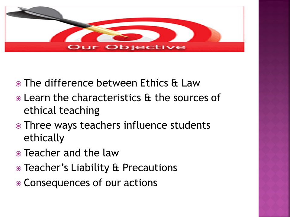  The difference between Ethics & Law  Learn the characteristics & the sources of ethical teaching  Three ways teachers influence students ethically