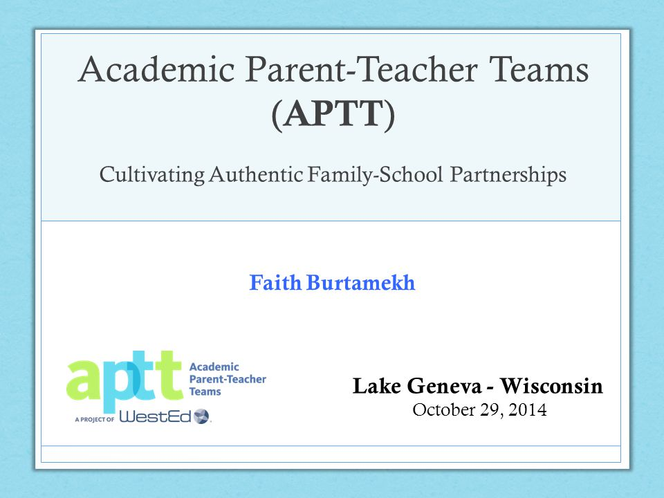 Academic Parent-Teacher Teams ( APTT ) Cultivating Authentic Family-School Partnerships Lake Geneva - Wisconsin October 29, 2014 Faith Burtamekh