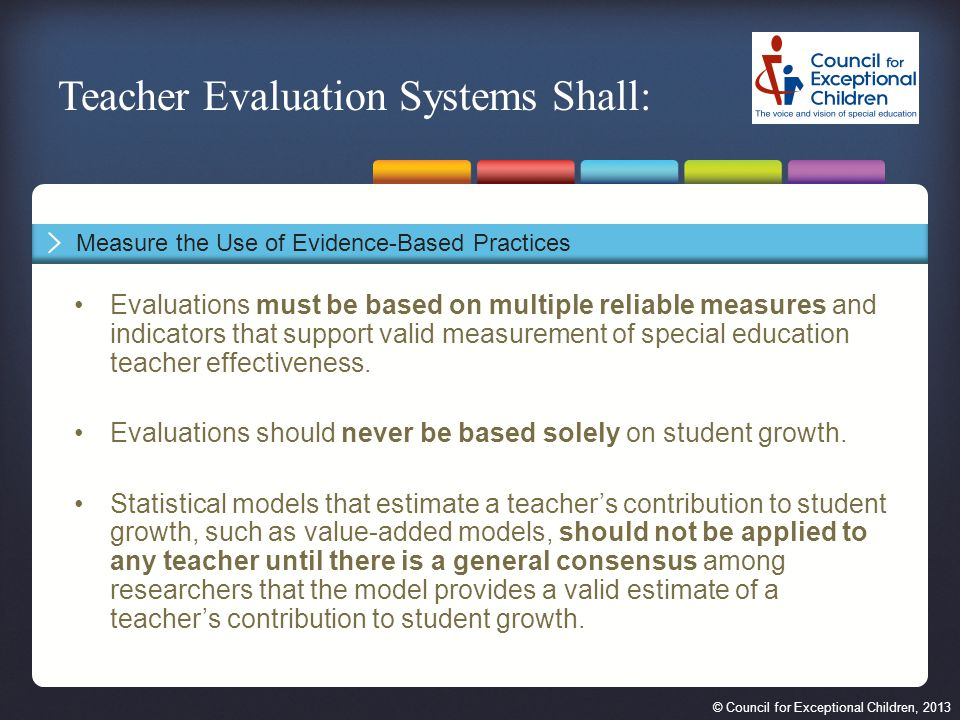 © Council for Exceptional Children, 2013 Evaluations must be based on multiple reliable measures and indicators that support valid measurement of special education teacher effectiveness.