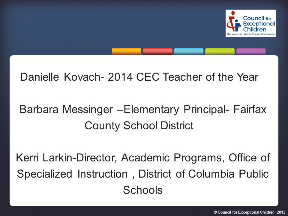 © Council for Exceptional Children, 2013 Danielle Kovach- 2014 CEC Teacher of the Year Barbara Messinger –Elementary Principal- Fairfax County School District Kerri Larkin-Director, Academic Programs, Office of Specialized Instruction, District of Columbia Public Schools