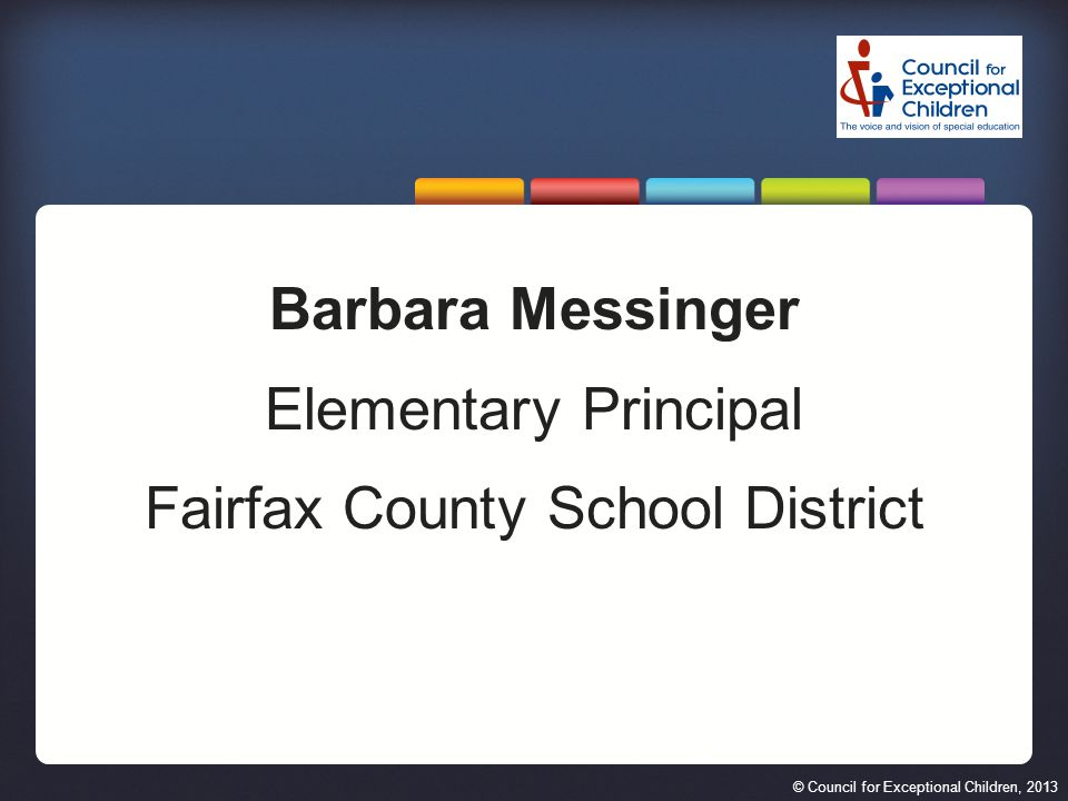 © Council for Exceptional Children, 2013 Barbara Messinger Elementary Principal Fairfax County School District