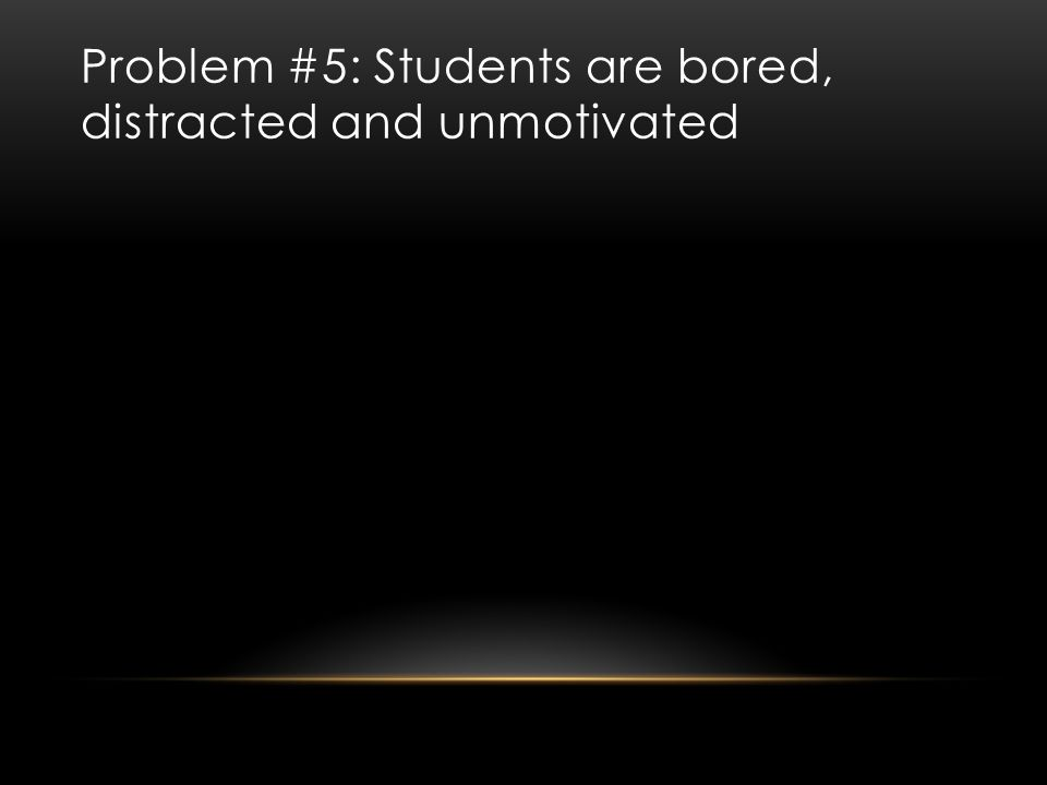Problem #5: Students are bored, distracted and unmotivated