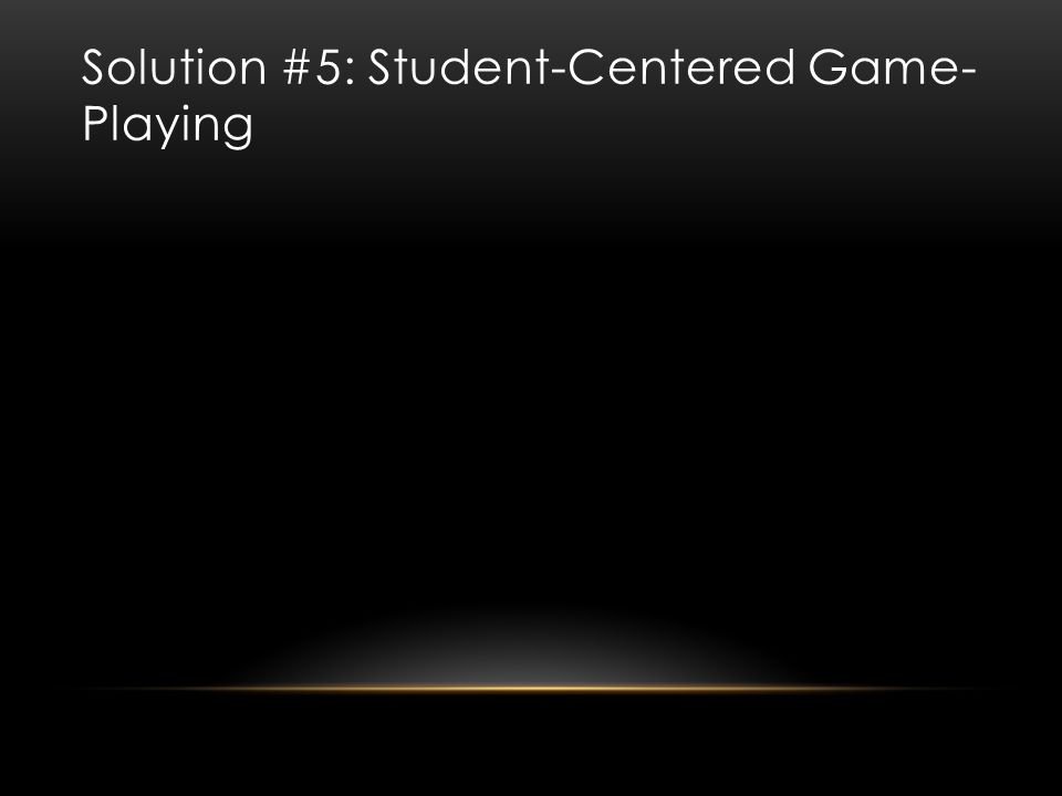 Solution #5: Student-Centered Game- Playing