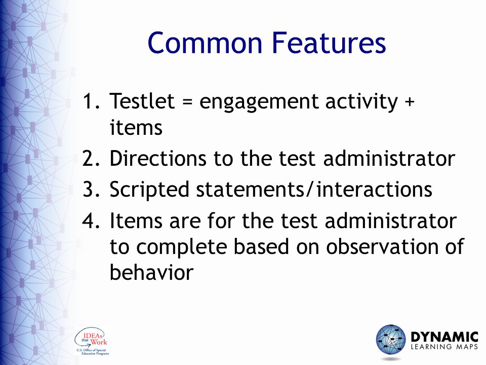 Common Features 1.Testlet = engagement activity + items 2.Directions to the test administrator 3.Scripted statements/interactions 4.Items are for the