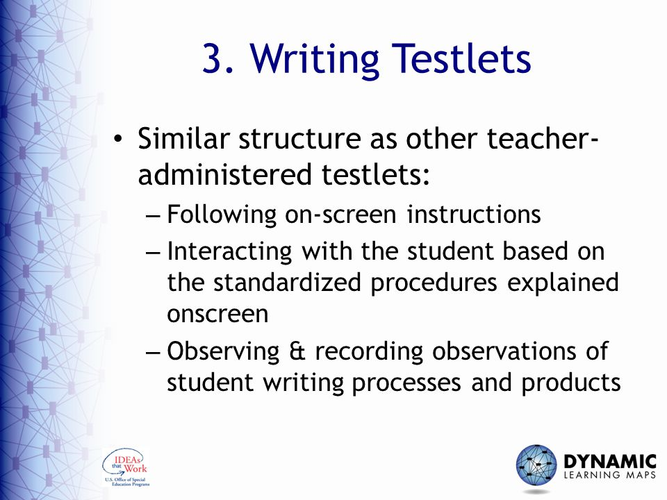 3. Writing Testlets Similar structure as other teacher- administered testlets: – Following on-screen instructions – Interacting with the student based