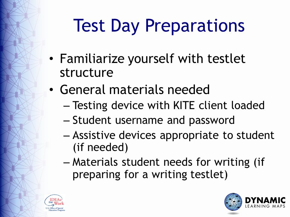 Test Day Preparations Familiarize yourself with testlet structure General materials needed – Testing device with KITE client loaded – Student username