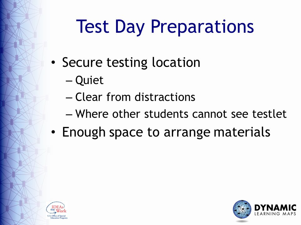 Test Day Preparations Secure testing location – Quiet – Clear from distractions – Where other students cannot see testlet Enough space to arrange materials