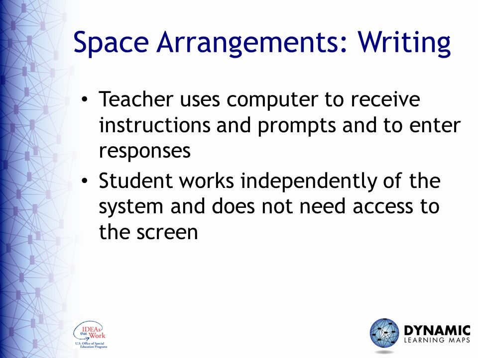 Space Arrangements: Writing Teacher uses computer to receive instructions and prompts and to enter responses Student works independently of the system