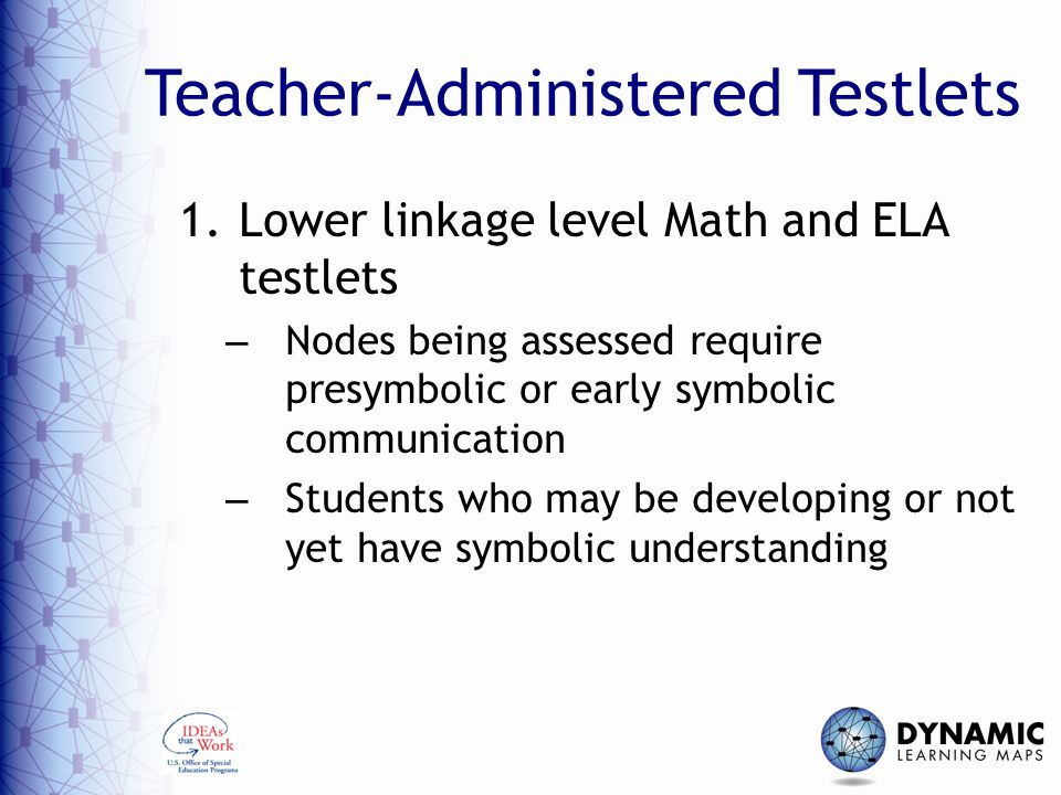 Teacher-Administered Testlets 1.Lower linkage level Math and ELA testlets – Nodes being assessed require presymbolic or early symbolic communication –
