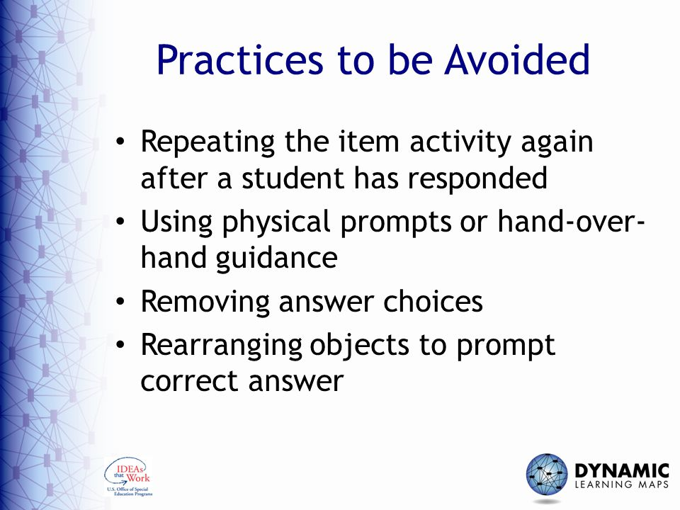 Practices to be Avoided Repeating the item activity again after a student has responded Using physical prompts or hand-over- hand guidance Removing an