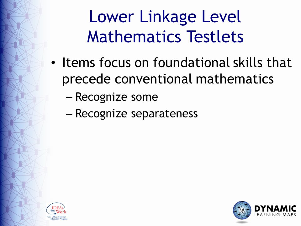Lower Linkage Level Mathematics Testlets Items focus on foundational skills that precede conventional mathematics – Recognize some – Recognize separateness