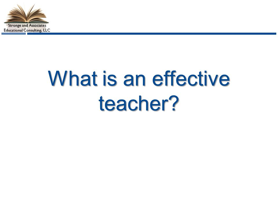 Stronge and Associates Educational Consulting, LLC What is an effective teacher?