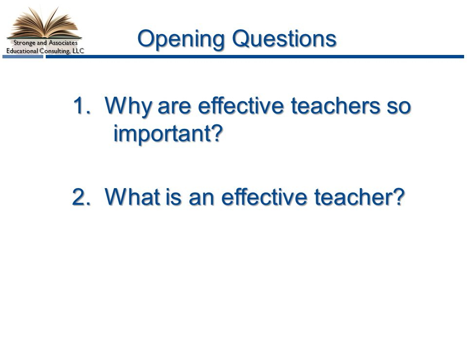 Opening Questions 1. Why are effective teachers so important? 2. What is an effective teacher?