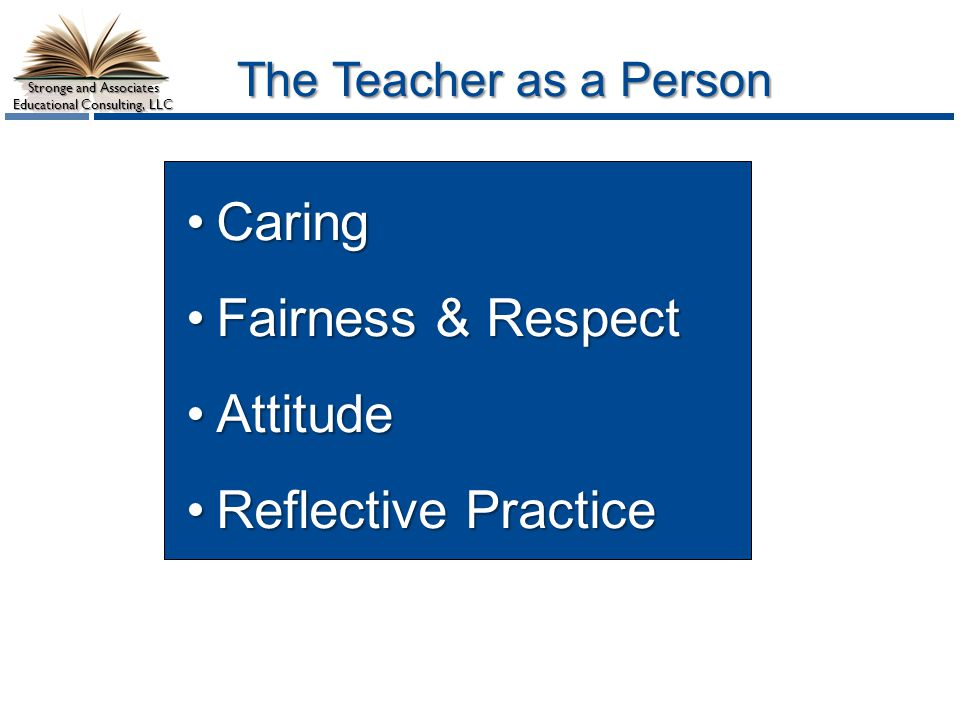 Stronge and Associates Educational Consulting, LLC The Teacher as a Person CaringCaring Fairness & RespectFairness & Respect AttitudeAttitude Reflective PracticeReflective Practice