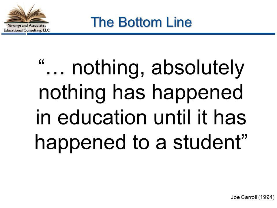 Stronge and Associates Educational Consulting, LLC The Bottom Line Joe Carroll (1994) … nothing, absolutely nothing has happened in education until it has happened to a student