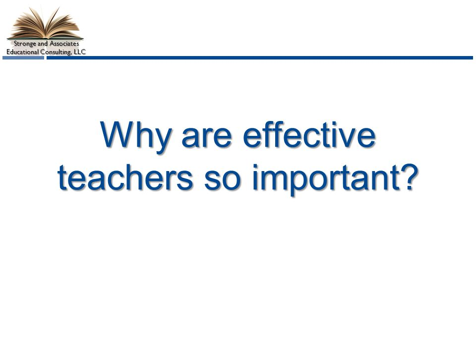 Stronge and Associates Educational Consulting, LLC Why are effective teachers so important?