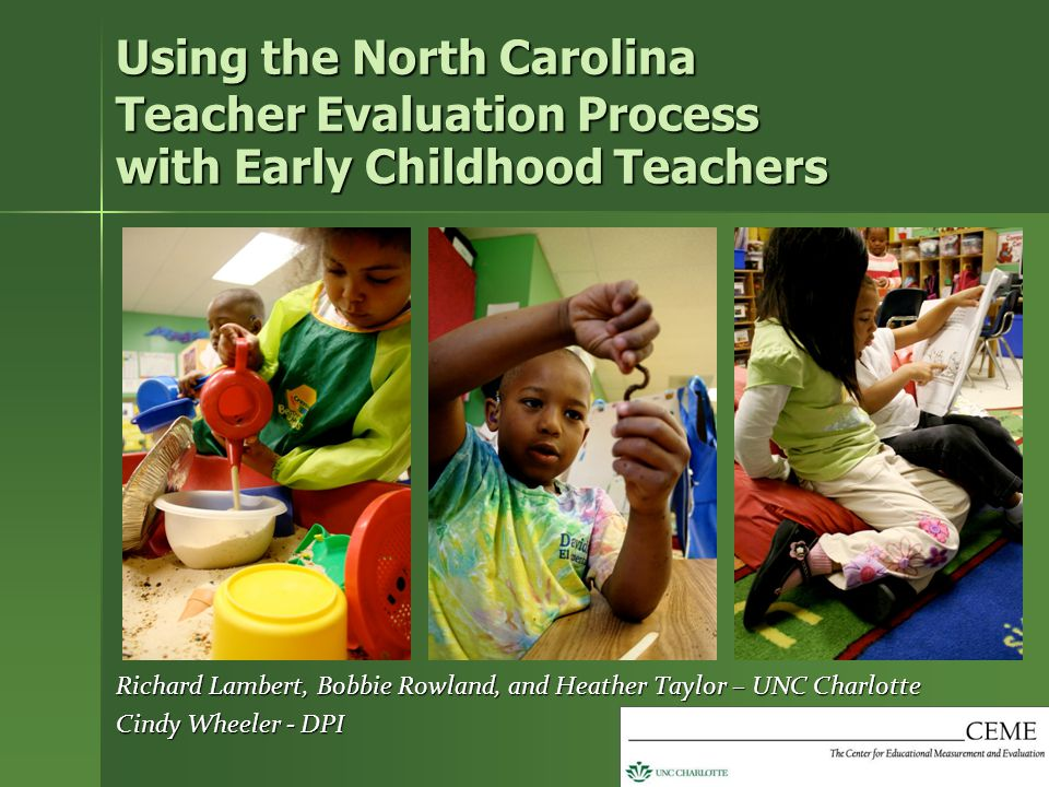 Using the North Carolina Teacher Evaluation Process with Early Childhood Teachers Richard Lambert, Bobbie Rowland, and Heather Taylor – UNC Charlotte