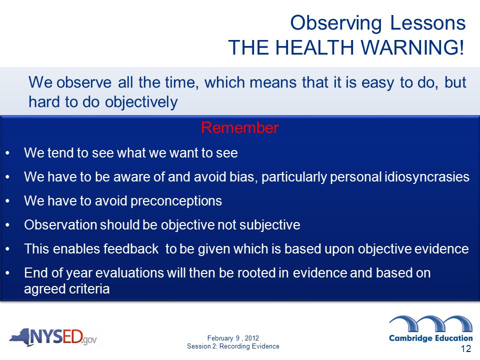 February 9, 2012 Session 2: Recording Evidence Observing Lessons THE HEALTH WARNING! We observe all the time, which means that it is easy to do, but h