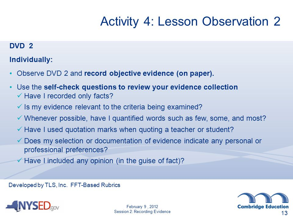 February 9, 2012 Session 2: Recording Evidence Activity 4: Lesson Observation 2 13 DVD 2 Individually: Observe DVD 2 and record objective evidence (on