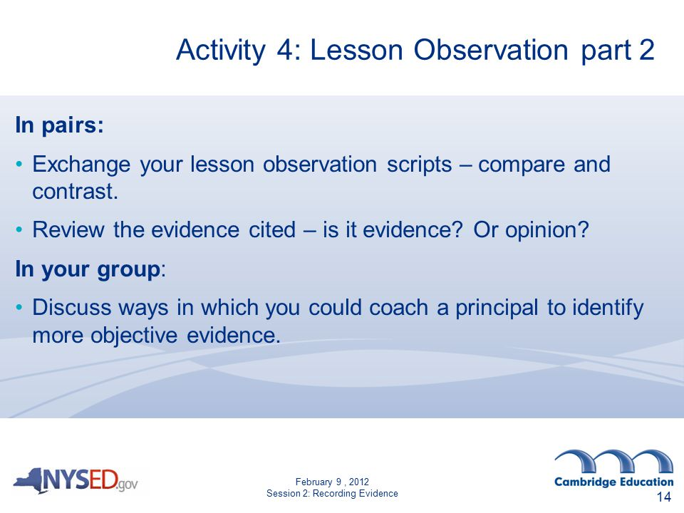 February 9, 2012 Session 2: Recording Evidence Activity 4: Lesson Observation part 2 14 In pairs: Exchange your lesson observation scripts – compare a