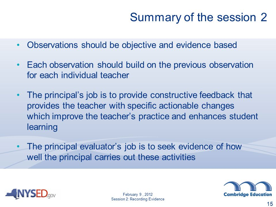 February 9, 2012 Session 2: Recording Evidence Summary of the session 2 Observations should be objective and evidence based Each observation should build on the previous observation for each individual teacher The principal's job is to provide constructive feedback that provides the teacher with specific actionable changes which improve the teacher's practice and enhances student learning The principal evaluator's job is to seek evidence of how well the principal carries out these activities 15