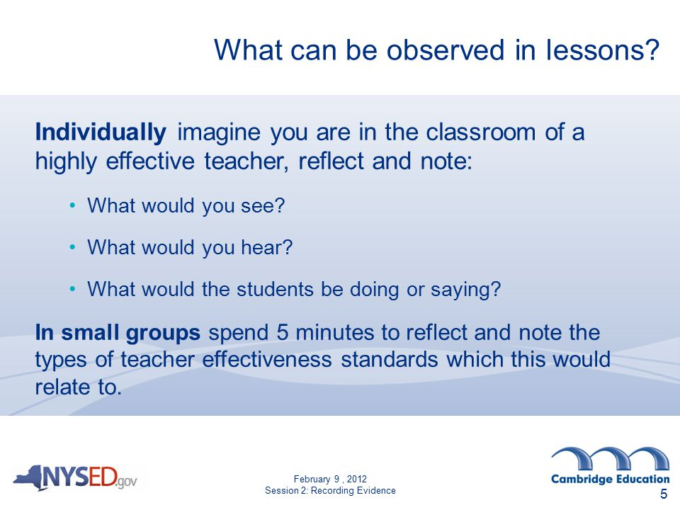 February 9, 2012 Session 2: Recording Evidence What can be observed in lessons? Individually imagine you are in the classroom of a highly effective te