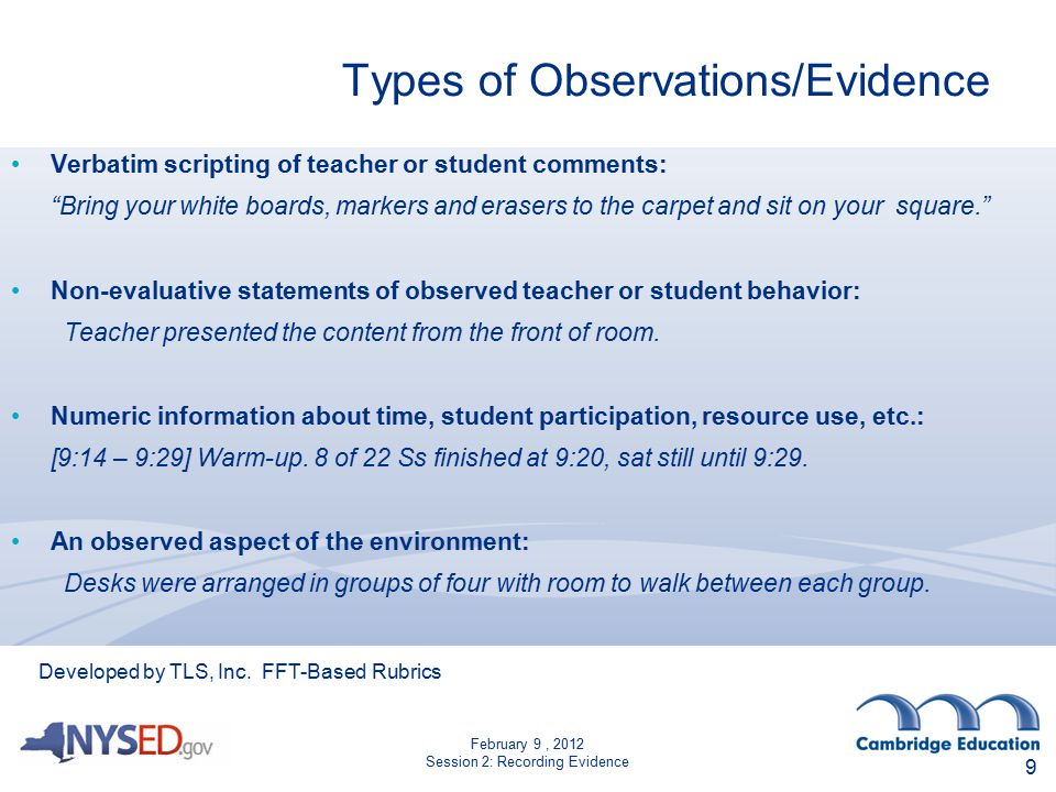 February 9, 2012 Session 2: Recording Evidence Types of Observations/Evidence Verbatim scripting of teacher or student comments: Bring your white boards, markers and erasers to the carpet and sit on your square. Non-evaluative statements of observed teacher or student behavior: Teacher presented the content from the front of room.