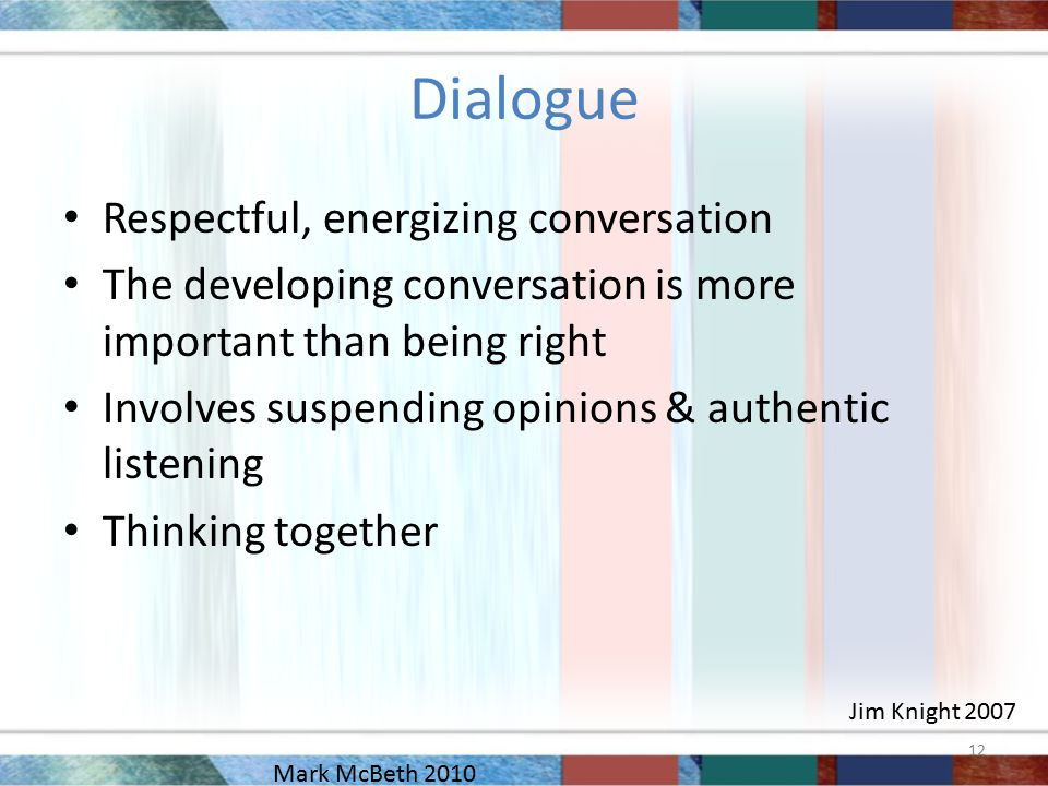 Dialogue Respectful, energizing conversation The developing conversation is more important than being right Involves suspending opinions & authentic listening Thinking together Jim Knight 2007 12 Mark McBeth 2010