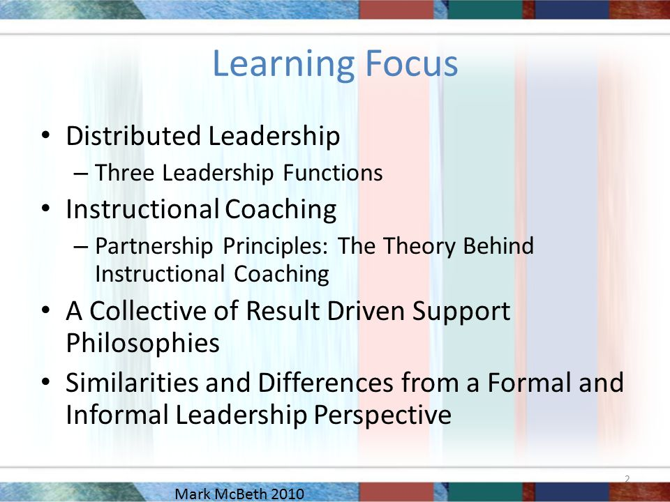 Learning Focus Distributed Leadership – Three Leadership Functions Instructional Coaching – Partnership Principles: The Theory Behind Instructional Coaching A Collective of Result Driven Support Philosophies Similarities and Differences from a Formal and Informal Leadership Perspective 2 Mark McBeth 2010