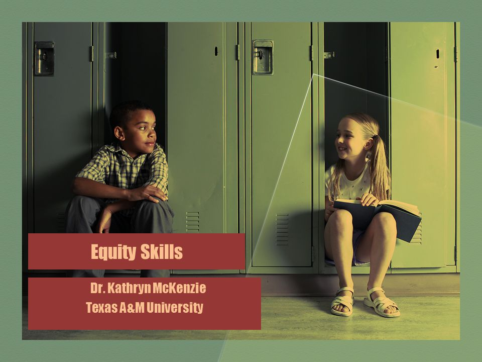 Equity Skills Dr. Kathryn McKenzie Texas A&M University