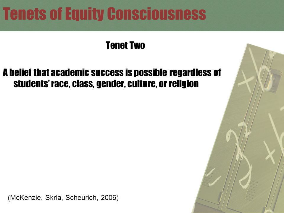 Tenets of Equity Consciousness Tenet Two A belief that academic success is possible regardless of students' race, class, gender, culture, or religion (McKenzie, Skrla, Scheurich, 2006)