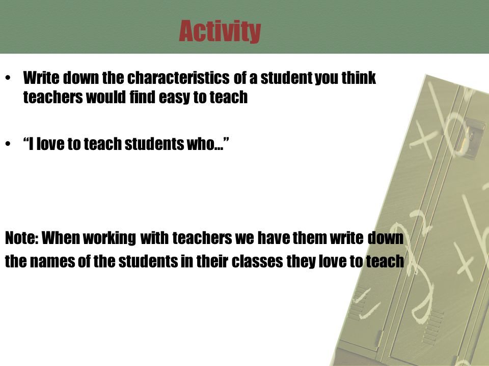 Activity Write down the characteristics of a student you think teachers would find easy to teach I love to teach students who… Note: When working with teachers we have them write down the names of the students in their classes they love to teach