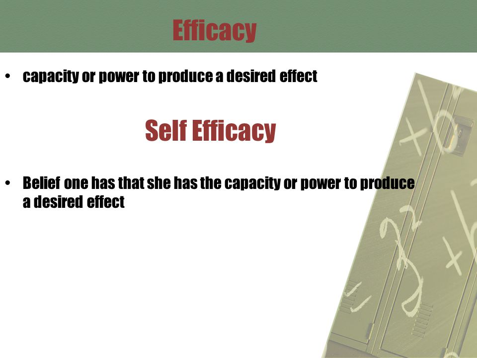 Efficacy capacity or power to produce a desired effect Self Efficacy Belief one has that she has the capacity or power to produce a desired effect