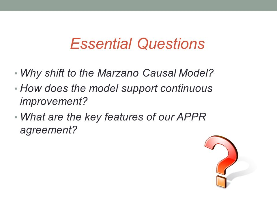 Essential Questions Why shift to the Marzano Causal Model? How does the model support continuous improvement? What are the key features of our APPR ag