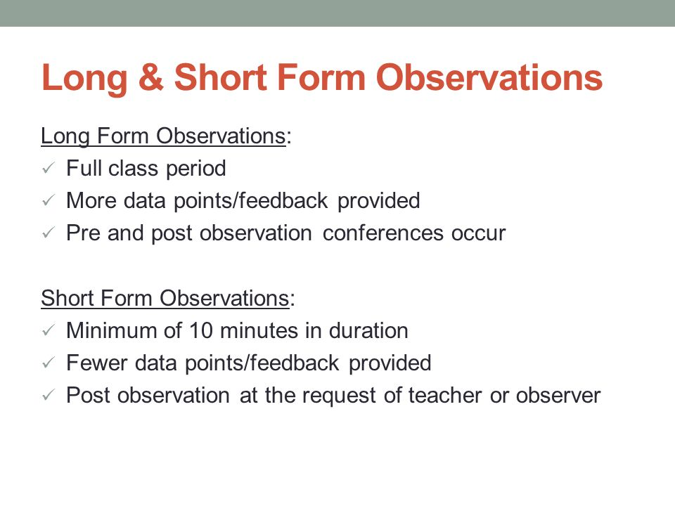 Long & Short Form Observations Long Form Observations: Full class period More data points/feedback provided Pre and post observation conferences occur