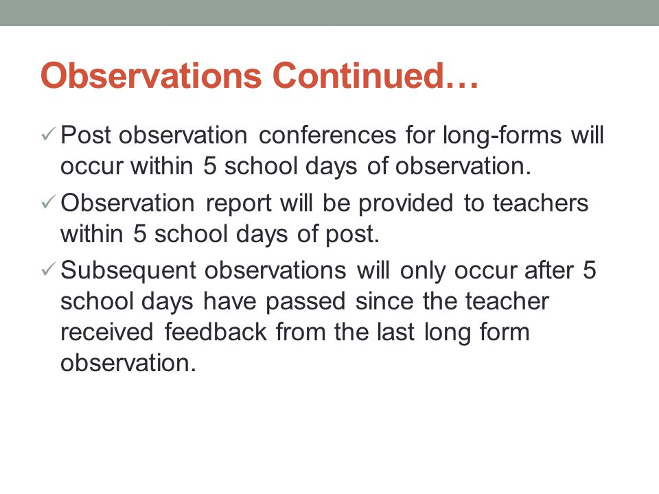 Observations Continued… Post observation conferences for long-forms will occur within 5 school days of observation. Observation report will be provide