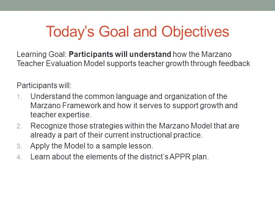 Today's Goal and Objectives Learning Goal: Participants will understand how the Marzano Teacher Evaluation Model supports teacher growth through feedb
