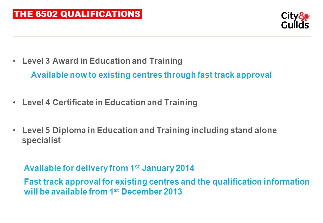 THE 6502 QUALIFICATIONS Level 3 Award in Education and Training Available now to existing centres through fast track approval Level 4 Certificate in E