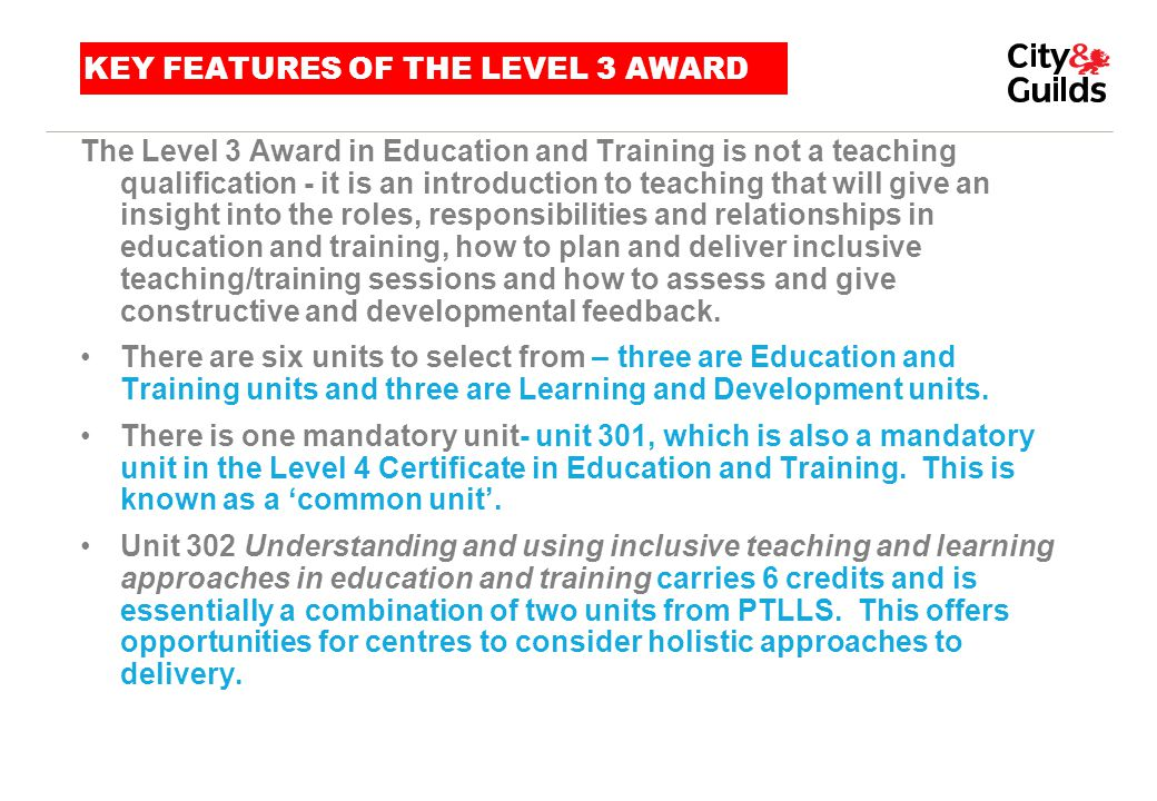 KEY FEATURES OF THE LEVEL 3 AWARD The Level 3 Award in Education and Training is not a teaching qualification - it is an introduction to teaching that