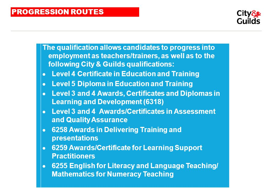 PROGRESSION ROUTES The qualification allows candidates to progress into employment as teachers/trainers, as well as to the following City & Guilds qua
